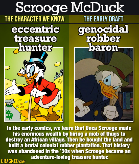 Scrooge McDuck THE CHARACTER WE KNOW THE EARLY DRAFT eccentric genocidal treasure robber hunter baron- 00 In the early comics, we learn that Unca Scro