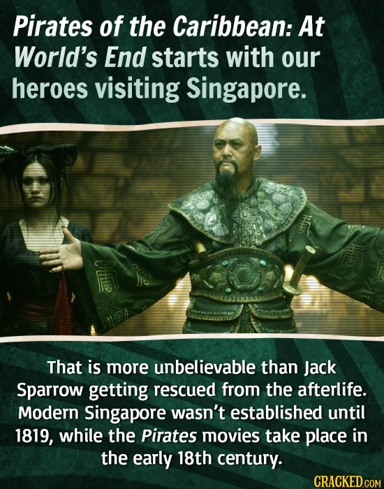 Pirates of the Caribbean: At World's End starts with our heroes visiting Singapore. That is more unbelievable than Jack Sparrow getting rescued from t