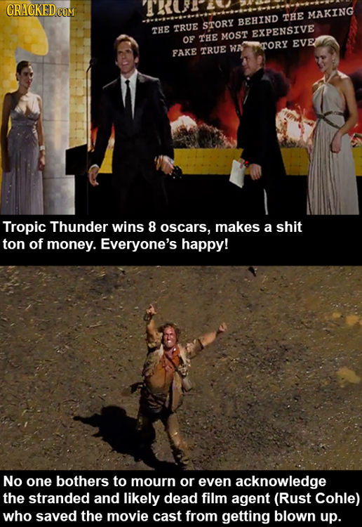 THE MAKING BEHIND TRUE STORY THE EXPENSIVE OF THE MOST TORY EVE WA FAKE TRUE Tropic Thunder wins 8 oscars, makes a shit ton of money. Everyone's happy