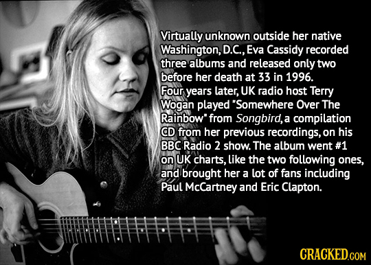 Virtually unknown outside her native Washington, D.C., Eva Cassidy recorded three albums and released only two before her death at 33 in 1996. Four ye