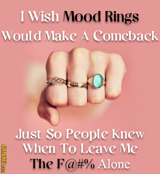 I Wish Mood Rings Would Make A Comeback Just So People Knew CRAGKEDCONT When To Leave Me The F@#% Alone