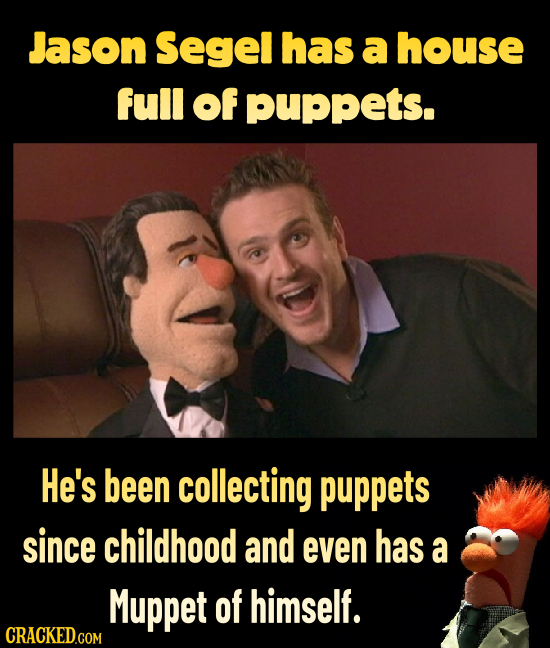 Jason Segel has a house full of puppeTS. He's been collecting puppets since childhood and even has a Muppet of himself. CRACKED.COM