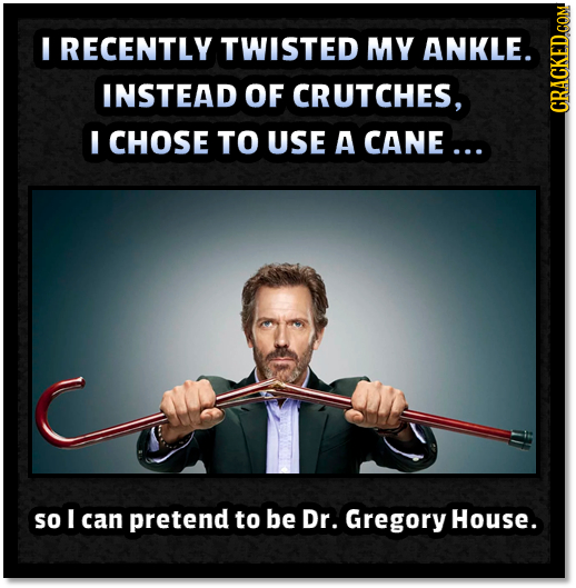 I RECENTLY TWISTED MY ANKLE. INSTEAD OF CRUTCHES, CRAUN I CHOSE TO USE A CANE ... so I can pretend to be Dr. Gregory House.