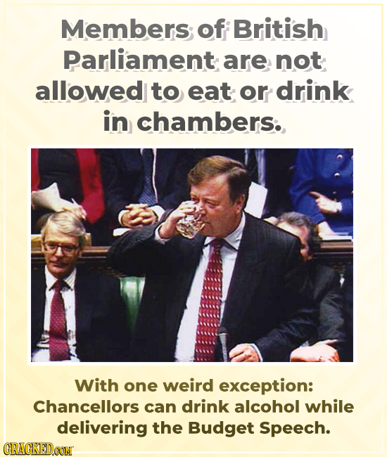 Members of British Parliament are not allowed to eat or drink in chambers. With one weird exception: Chancellors can drink alcohol while delivering th