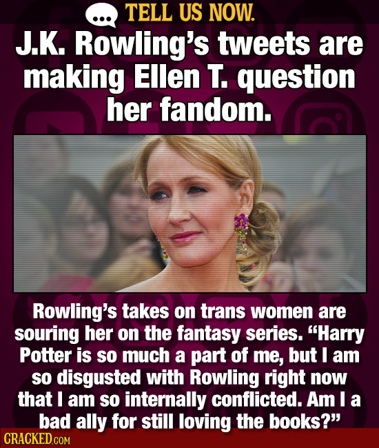 TELL US NOW. J.K. Rowling's tweets are making Ellen T. question her fandom. Rowling's takes on trans women are souring her on the fantasy series. Har