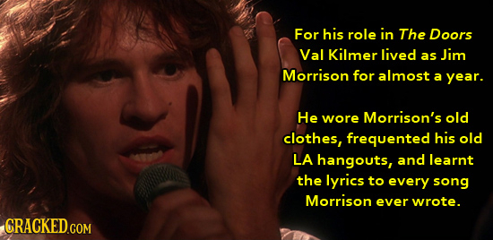For his role in The Doors Val Kilmer lived as Jim Morrison for almost a year. He wore Morrison's old clothes, frequented his old LA hangouts, and lear