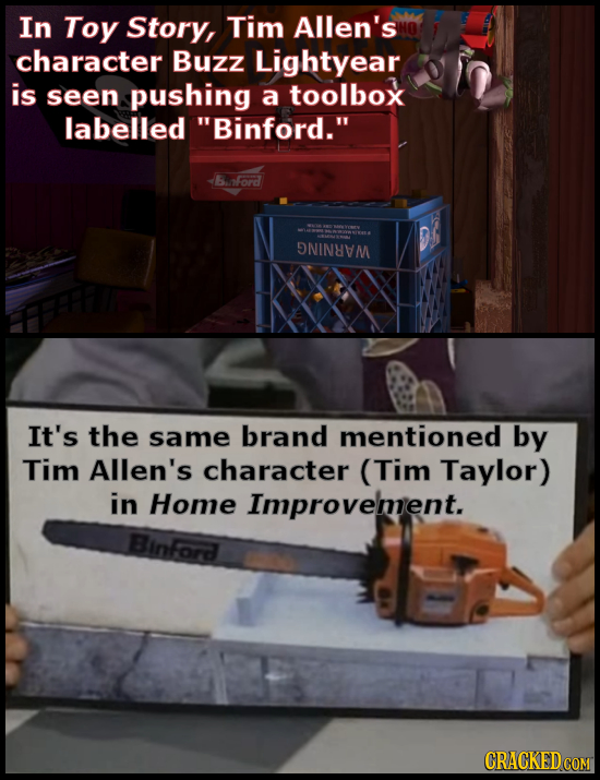 In Toy Story, Tim Allen's character Buzz Lightyear is seen pushing a toolbox labelled Binford. Banford DNINAM It's the same brand mentioned by Tim A