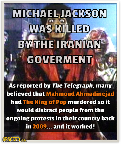 MICHAEL JACKSON WAS KILLED BY THE IRANIAN GOVERMENT As reported by The Telegraph, many believed that Mahmoud Ahmadinejad had The King of Pop murdered