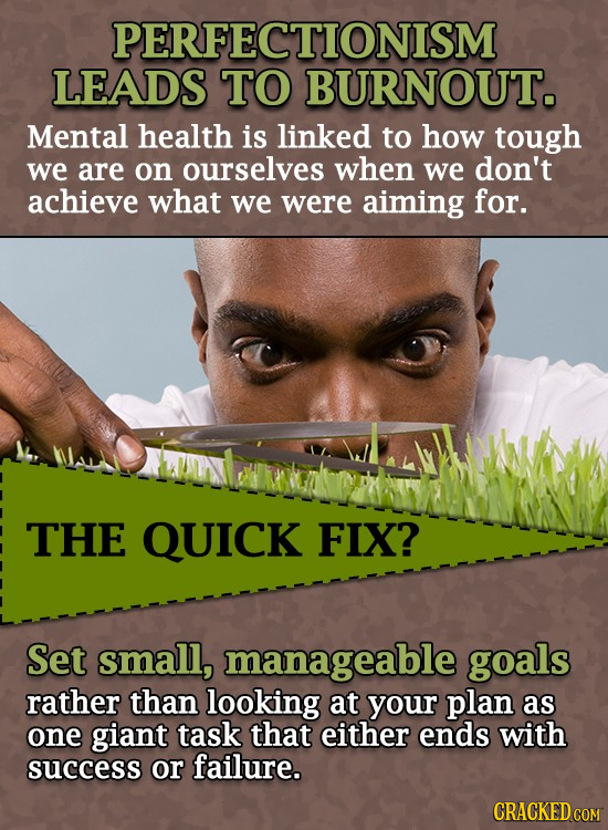 PERFECTIONISM LEADS TO BURNOUT. Mental health is linked to how tough we are on ourselves when we don't achieve what we were aiming for. THE QUICK FIX?