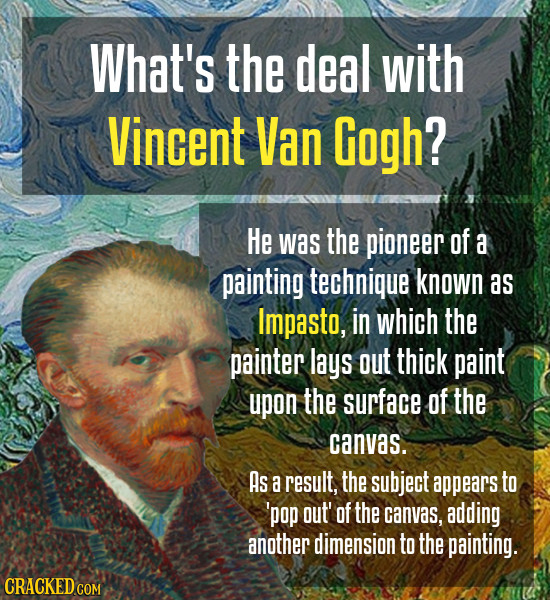 What's the deal with Vincent Van Gogh? He was the pioneer of a painting technique known as Impasto, in which the painter lays out thick paint upon the