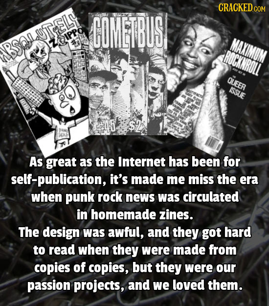 CRACKED COMETBUS CSR UTELY ZQIPPO MAXIMUM BSQA ROCKNROLL QUEER ISSUE 45 $2 As great as the Internet has been for self-publication, it's made me miss t
