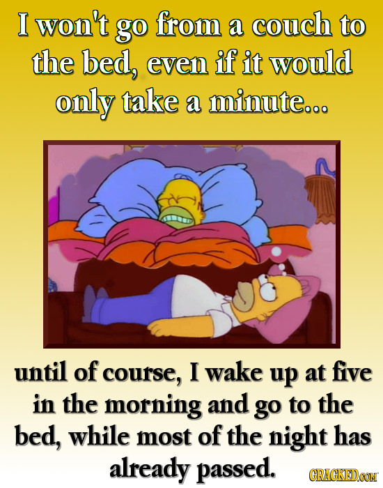 I won't go from a couch to the bed, even if it would only take a minute... until of course, I wake up at five in the morning and go to the bed, while