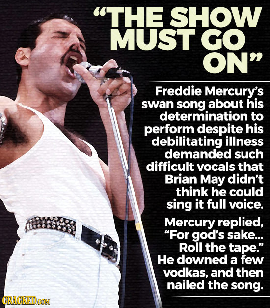 THE SHOW MUST GO ON Freddie Mercury's swan about his determination to perform despite his debilitating illness demanded such difficult vocals that B