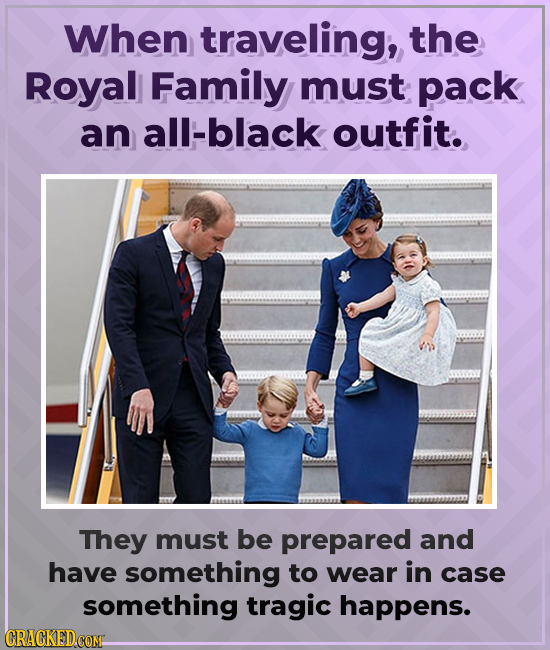 When traveling, the Royal Family must pack an all-black outfit. They must be prepared and have something to wear in case something tragic happens. CRA