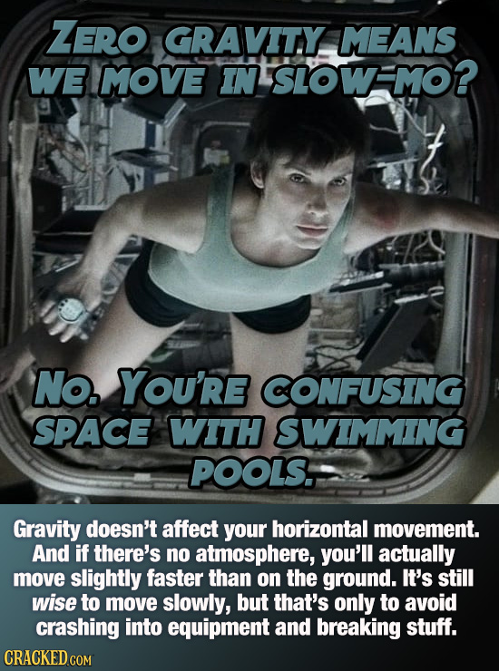 ZERO GRAVITY MEANS WE MOVE IN SIOWMO? No. YOu're CONFUSING SPAcE WITH SWIMMING POOLS. Gravity doesn't affect your horizontal movement. And if there's