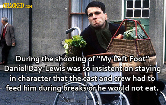 GRACKEDCO COM During the shooting of My Left Foot Daniel Lewis was So insistent on staying in character that the cast and crew had to feed him durin