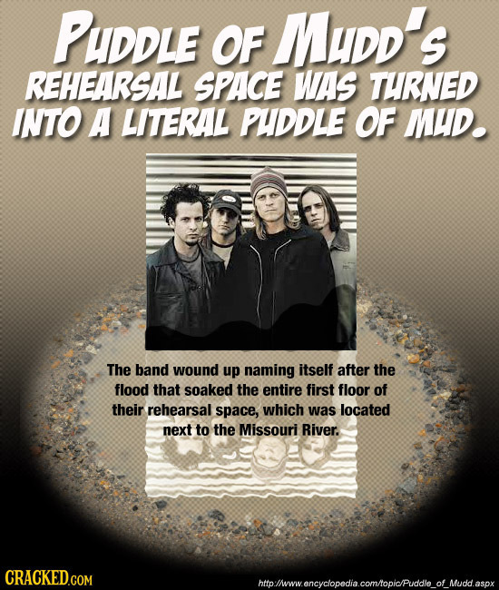 PUDDLE OF MuDd's REHEARSAL SPACE WAS TURNED INTO A LITERAL PUDDLE OF MUD. The band wound up naming itself after the flood that soaked the entire first