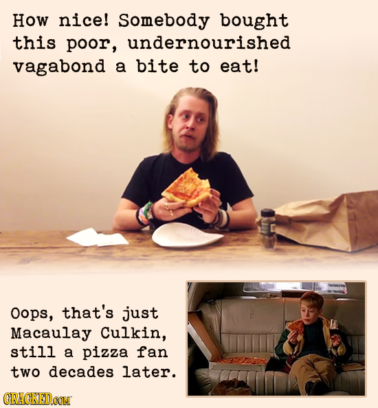 How nice! Somebody bought this poor, undernourished vagabond a bite TO eat! Oops, that's just Macaulay Culkin, still a pizza fan two decades later. CR