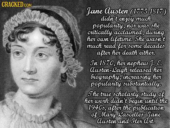 CRACKED CO Jane Austen (1775-1817) didn't enjoy much popularity, nor she was critically acclaimed, during her own lifetime. She wasn't much read for o