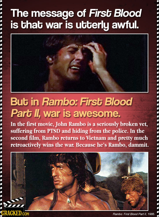 The message of First Blood is that war is utterly awful. But in Rambo: First Blood Part , war is awesome. In the first movie, John Rambo is a seriousl