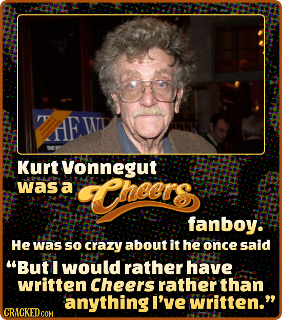 E W THE Kurt Vonnegut was a TCheers fanboy. He was SO crazy about it he once said But I would rather have written Cheers rather than anythingl I've W