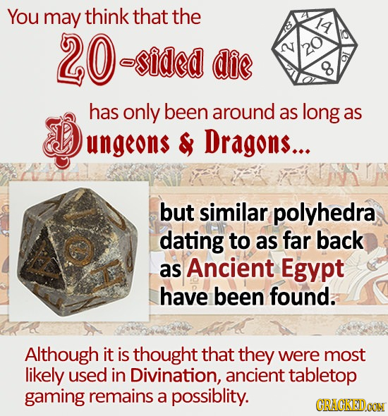 You may think that the 20 Y asided die 2 has only been around as long as ungeons & Dragons... but similar polyhedra dating to as far back as Ancient E