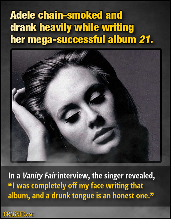 Adele hain-smoked and drank heavily while writing her mega- -successful album 21. In a Vanity Fair interview, the singer revealed, I was completely o
