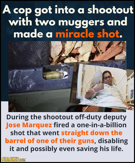 A cop got into a shootout with two muggers and made miracle shot. a 9088 During the shootout off-duty deputy Jose Marquez fired a one-in-a-billion sho