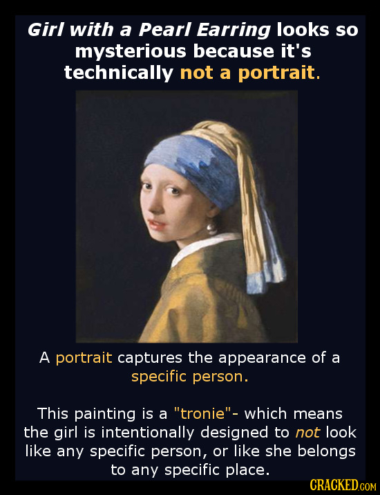 Girl with a Pearl Earring looks so mysterious because it's technically not a portrait. A portrait captures the appearance of a specific person. This p