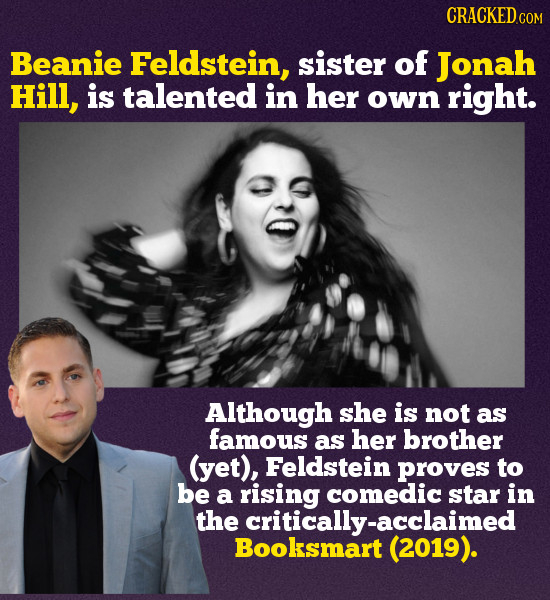 CRACKEDc COM Beanie Feldstein, sister of Jonah Hill, is talented in her own right. Although she is not as famous as her brother (yet), Feldstein prove