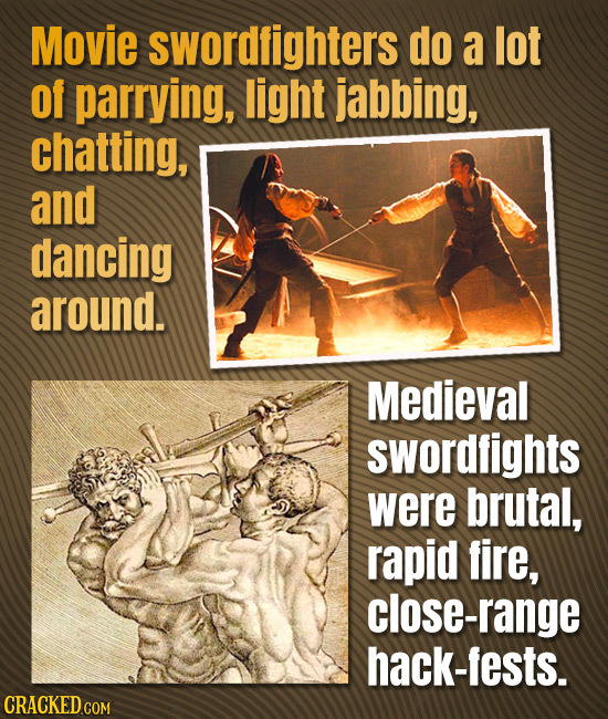 Movie swordfighters do a lot Of parrying, light jabbing, chatting, and dancing around. Medieval swordfights were brutal, rapid fire, close-range hack-