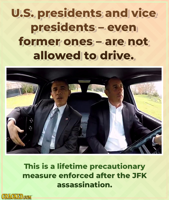 U.S. presidents and vice presidents;- even former ones-are not allowed to drive. This is a lifetime precautionary measure enforced after the JFK assas