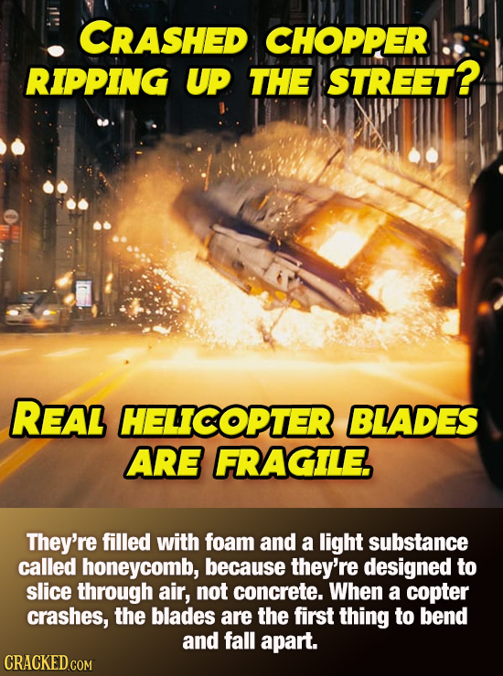 CRASHED CHOPPER RIPPING UP THE STREET? REAL HELICOPTER BLADES ARE FRAGILE They're filled with foam and a light substance called honeycomb, because the