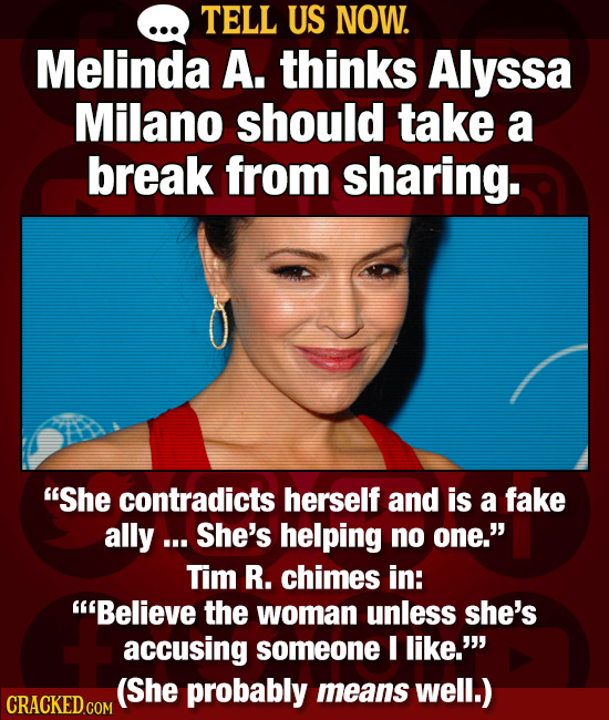 TELL US NOW. Melinda A. thinks Alyssa Milano should take a break from sharing. She contradicts herself and is a fake ally ... She's helping no one.