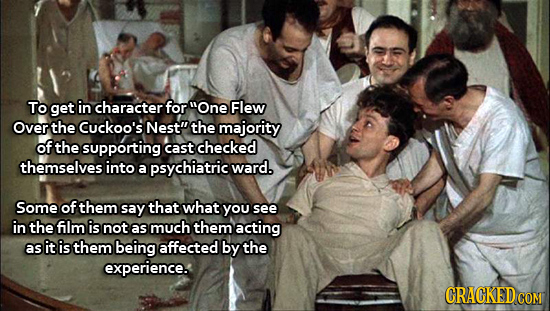 To get in character for One Flew Over the Cuckoo's Nest the majority of the supporting cast checked themselves into a psychiatric ward. Some of them