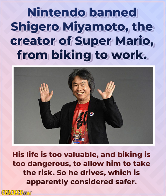 Nintendo banned Shigero Miyamoto, the creator of Super Mario, from biking to work. His life is too valuable, and biking is too dangerous, to allow him