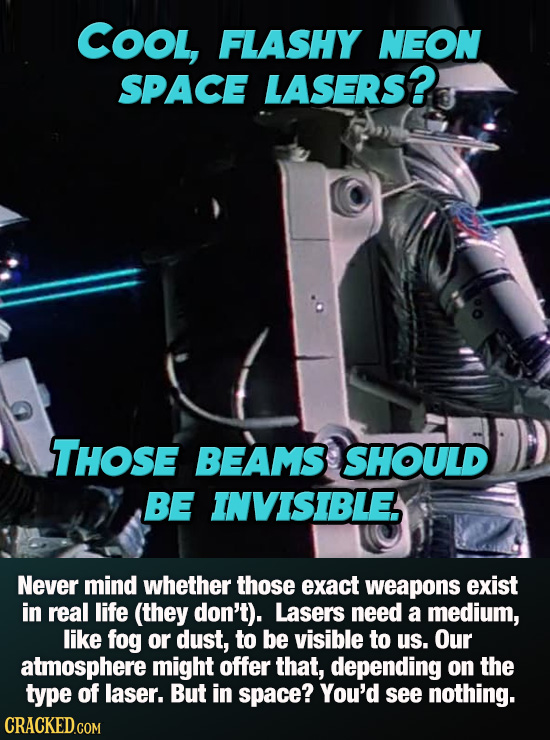 COOL, FLASHY NEON SPACE LASERS? THOSE BEAMS SHOULD BE INVISIBLE Never mind whether those exact weapons exist in real life (they don't). Lasers need a