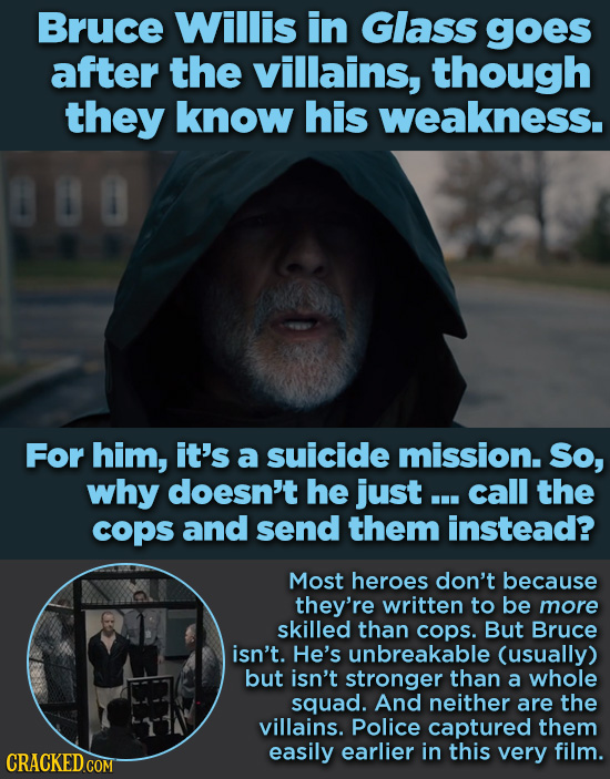 Bruce Willis in Glass goes after the villains, though they know his weakness. For him, it's a suicide mission. So, why doesn't he just ... call the co