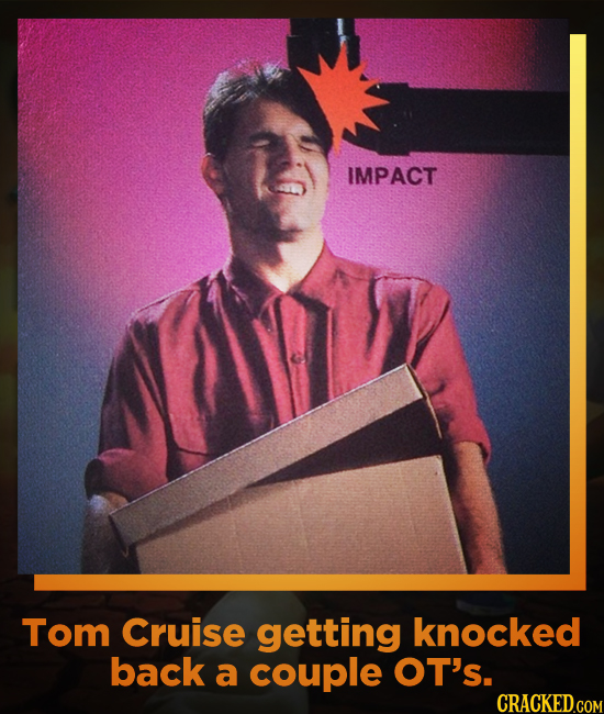 IMPACT Tom Cruise getting knocked back a couple OT's. CRACKED.COM