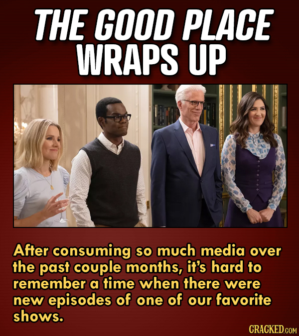 THE GOOD PLACE WRAPS UP After consuming So much media over the past couple months, it's hard to remember a time when there were new episodes of one of