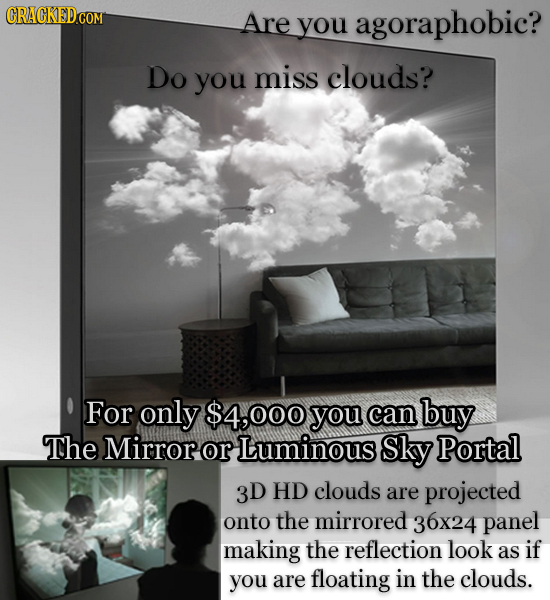 Are you agoraphobic? Do you miss clouds? For only $4,000 you can buy The Mirror or Luminous Sky Portal 3D HD clouds are projected onto the mirrored 36