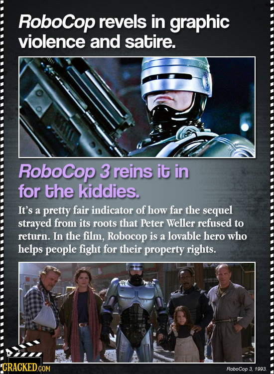RoboCop revels in graphic violence and satire. RoboCop 3 reins it in for the kiddies. It's a pretty fair indicator of how far the sequel strayed from