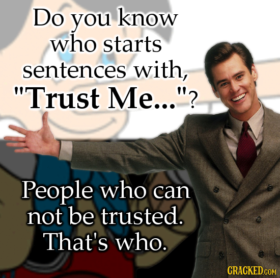 Do you know who starts sentences with, Trust Me...? People who can not be trusted. That's who.