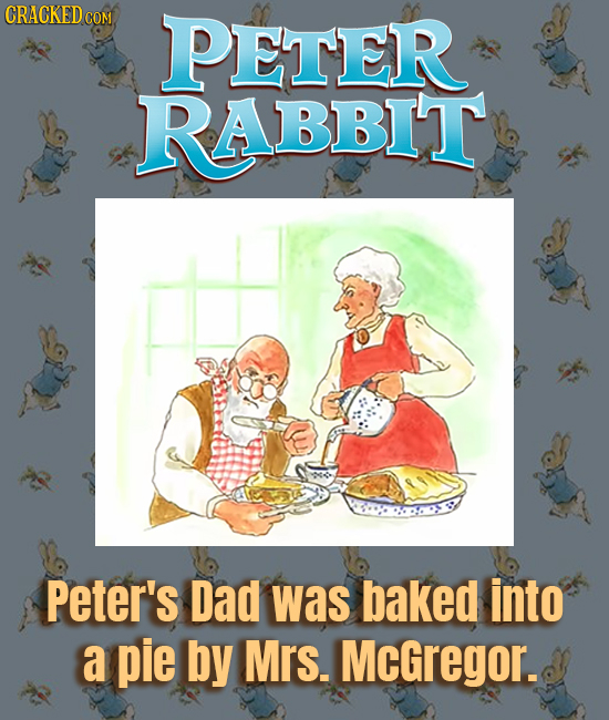 CRACKED cO COM PETER RABBIT Peter's Dad was baked into a pie by Mrs. McGregor.