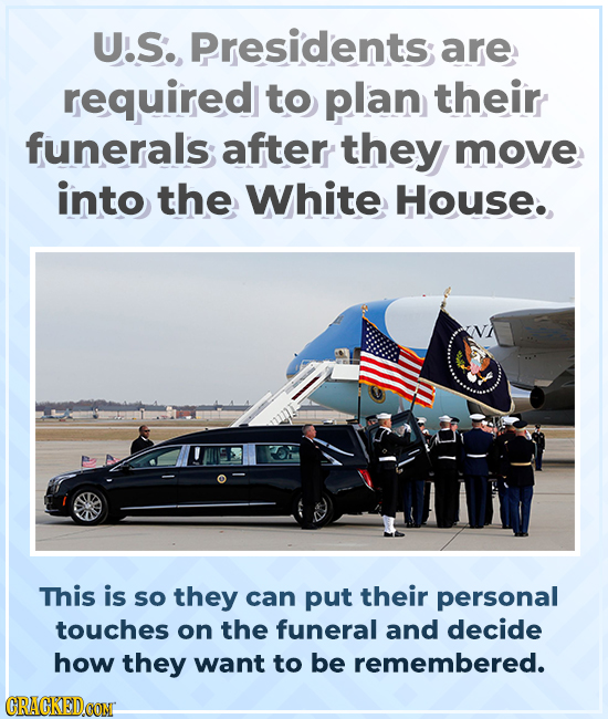 U.S., Presidents are required to plan their funerals after they move into the White House. This is so they can put their personal touches on the funer