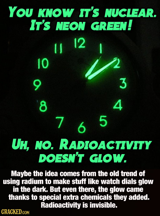 You KNOW IT's NUCLEAR. IT's NEON GREEN! 12 I 10 3 8 4 7 5 6 UH, NO. RADIOACTIVITY DOESN'T GLOW. Maybe the idea comes from the old trend of using radiu