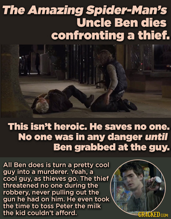 The Amazing Spider-Man's Uncle Ben dies confronting a thief. This isn't heroic. He saves no one. No one was in any danger until Ben grabbed at the guy