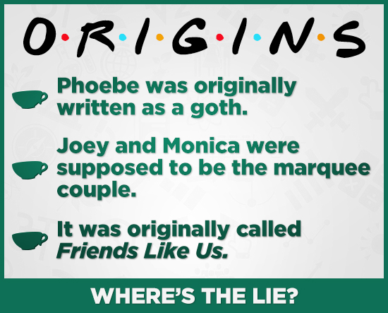 ORIG.IN.S GI.S Phoebe was originally written as a goth. Joey and Monica were supposed to be the marquee couple. It was originally called Friends Like