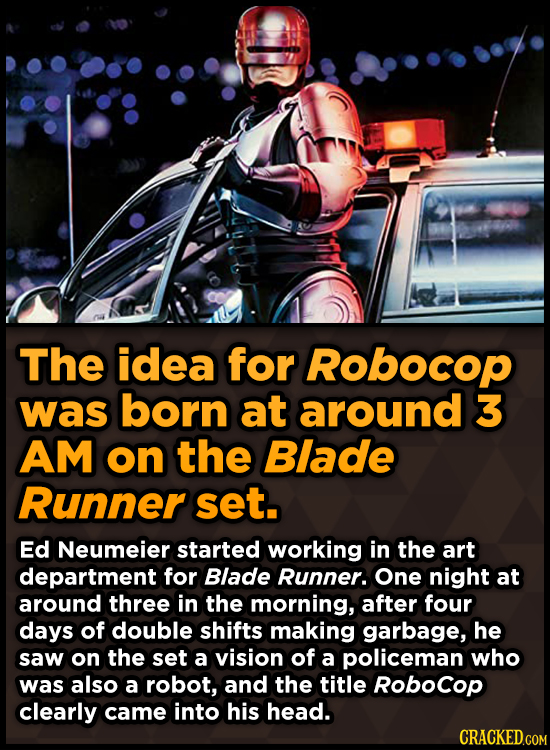 The idea for Robocop was born at around 3 AM on the Blade Runner set. Ed Neumeier started working in the art department for Blade Runner. One night at