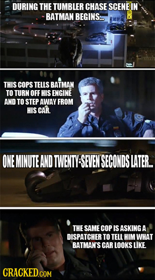 DURING THE TUMBLER CHASE SCENE IN BATMAN BEGINS THIS COPS TELLS BATMAN TO TURN OFF HIS ENGINE AND TO STEP AWAY FROM HIS CAR ONE MINUTE AND TWENTY SEVE